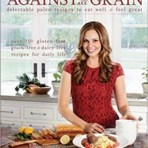 Against All Grain Delectable Paleo Recipes to Eat Well and Feel Great